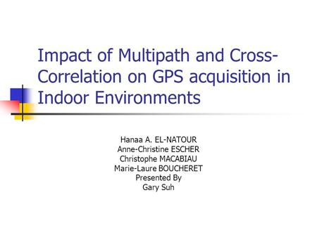 Impact of Multipath and Cross- Correlation on GPS acquisition in Indoor Environments Hanaa A. EL-NATOUR Anne-Christine ESCHER Christophe MACABIAU Marie-Laure.