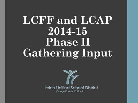LCFF and LCAP 2014-15 Phase II Gathering Input. LCFF and LCAP 2014-15 2 This is the second in a series of three presentations. Presentation 1 Nov./Dec.