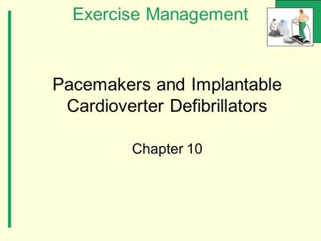 Exercise Management Pacemakers and Implantable Cardioverter Defibrillators Chapter 10.