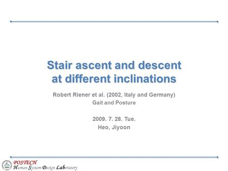POSTECH H uman S ystem D esign Lab oratory Stair ascent and descent at different inclinations Robert Riener et al. (2002, Italy and Germany) Gait and Posture.
