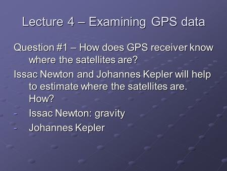 Lecture 4 – Examining GPS data Question #1 – How does GPS receiver know where the satellites are? Issac Newton and Johannes Kepler will help to estimate.