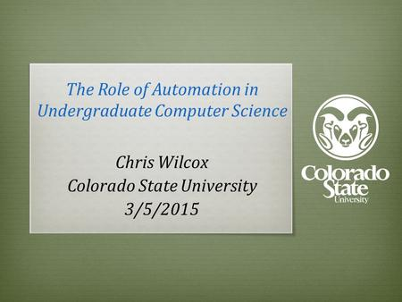 The Role of Automation in Undergraduate Computer Science Chris Wilcox Colorado State University 3/5/2015.