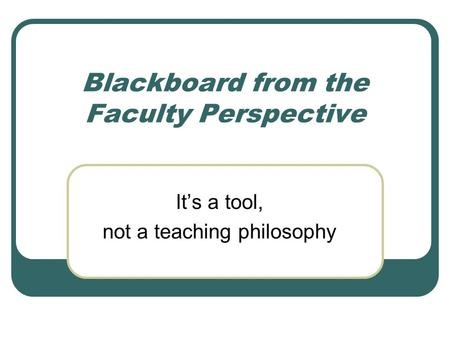 Blackboard from the Faculty Perspective It's a tool, not a teaching philosophy.