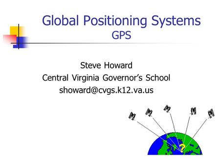 Global Positioning Systems GPS Steve Howard Central Virginia Governor's School