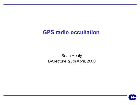 GPS radio occultation Sean Healy DA lecture, 28th April, 2008.