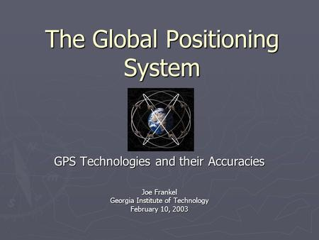 The Global Positioning System GPS Technologies and their Accuracies Joe Frankel Georgia Institute of Technology February 10, 2003.