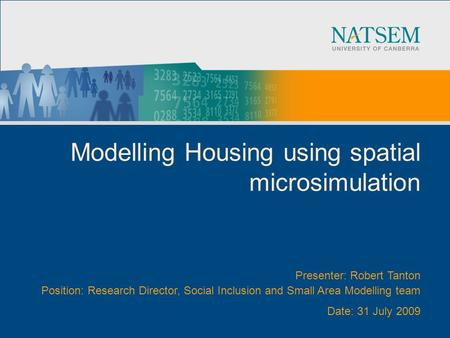 Modelling Housing using spatial microsimulation Presenter: Robert Tanton Position: Research Director, Social Inclusion and Small Area Modelling team Date: