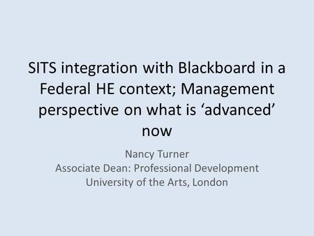SITS integration with Blackboard in a Federal HE context; Management perspective on what is 'advanced' now Nancy Turner Associate Dean: Professional Development.