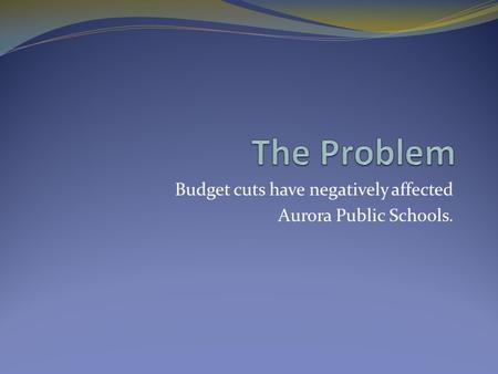 Budget cuts have negatively affected Aurora Public Schools.