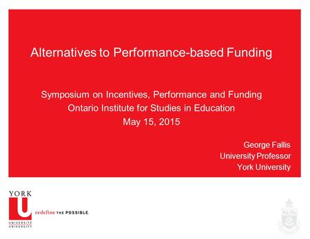 Alternatives to Performance-based Funding Symposium on Incentives, Performance and Funding Ontario Institute for Studies in Education May 15, 2015 George.