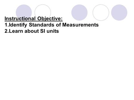 Instructional Objective: 1.Identify Standards of Measurements 2.Learn about SI units.