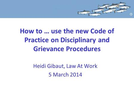 How to … use the new Code of Practice on Disciplinary and Grievance Procedures Heidi Gibaut, Law At Work 5 March 2014.