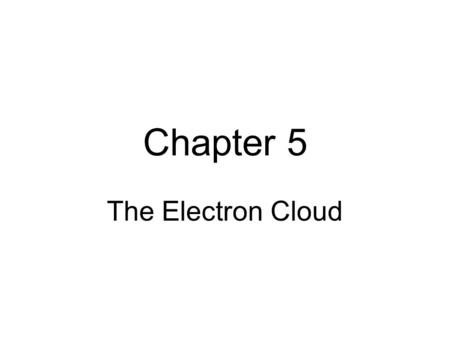 Chapter 5 The Electron Cloud. Dalton's Model Thomson's Plum – Pudding Model positive sphere (pudding) with negative electrons (plums) dispersed throughout.