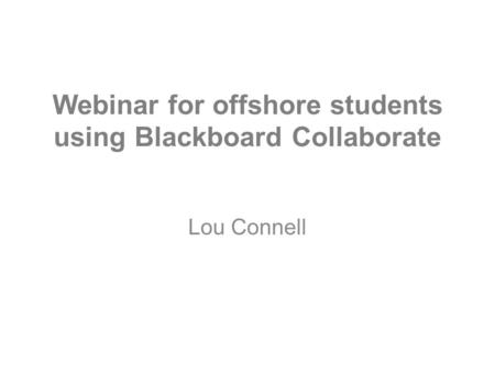 Webinar for offshore students using Blackboard Collaborate Lou Connell.