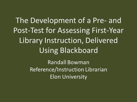 The Development of a Pre- and Post-Test for Assessing First-Year Library Instruction, Delivered Using Blackboard Randall Bowman Reference/Instruction Librarian.