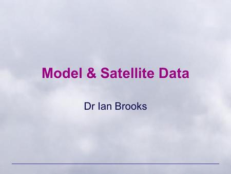 Model & Satellite Data Dr Ian Brooks. ENVI 1400 : Meteorology and Forecasting2.