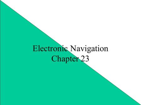 Electronic Navigation Chapter 23. Many Toys Speed up and make easier many tasks Tools are better with knowledge Common: –VHF –Depth Sounder –RADAR –LORAN.
