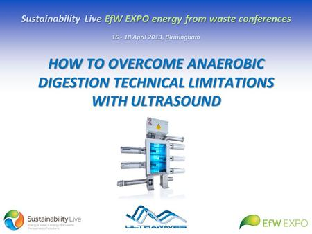 HOW TO OVERCOME ANAEROBIC DIGESTION TECHNICAL LIMITATIONS WITH ULTRASOUND Sustainability Live EfW EXPO energy from waste conferences 16 - 18 April 2013,
