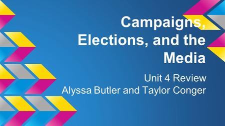 Campaigns, Elections, and the Media Unit 4 Review Alyssa Butler and Taylor Conger.