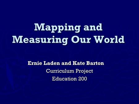 Mapping and Measuring Our World Ernie Laden and Kate Barton Curriculum Project Education 200.