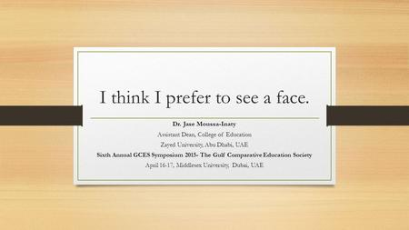 I think I prefer to see a face. Dr. Jase Moussa-Inaty Assistant Dean, College of Education Zayed University, Abu Dhabi, UAE Sixth Annual GCES Symposium.