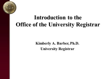 Introduction to the Office of the University Registrar Kimberly A. Barber, Ph.D. University Registrar.