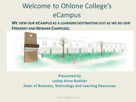 Welcome to Ohlone College's eCampus Presented by Lesley Anne Buehler Dean of Business, Technology and Learning Resources eCampus W E VIEW OUR eC AMPUS.