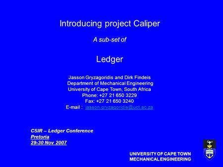 UNIVERSITY OF CAPE TOWN MECHANICAL ENGINEERING Introducing project Caliper A sub-set of Ledger Jasson Gryzagoridis and Dirk Findeis Department of Mechanical.