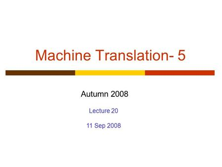 Machine Translation- 5 Autumn 2008 Lecture 20 11 Sep 2008.