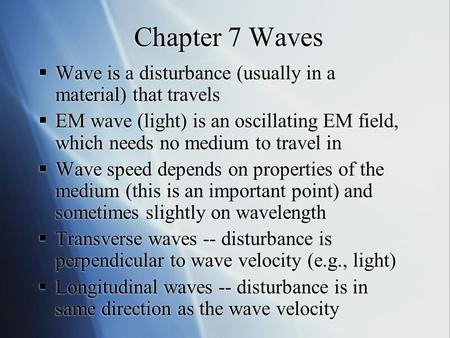 Chapter 7 Waves  Wave is a disturbance (usually in a material) that travels  EM wave (light) is an oscillating EM field, which needs no medium to travel.