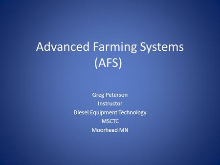 Advanced Farming Systems (AFS) Greg Peterson Instructor Diesel Equipment Technology MSCTC Moorhead MN.