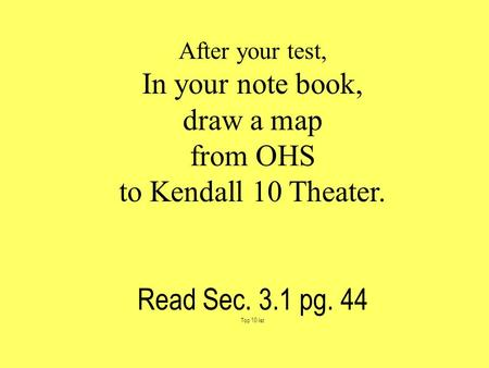 After your test, In your note book, draw a map from OHS to Kendall 10 Theater. Read Sec. 3.1 pg. 44 Top 10 list.