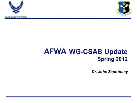 Aim High…Fly, Fight, Win AFWA WG-CSAB Update Spring 2012 Dr. John Zapotocny.