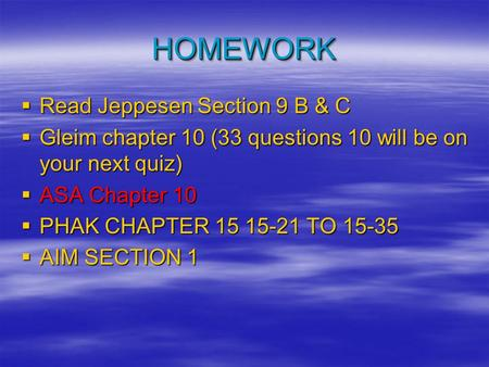 HOMEWORKHOMEWORK  Read Jeppesen Section 9 B & C  Gleim chapter 10 (33 questions 10 will be on your next quiz)  ASA Chapter 10  PHAK CHAPTER 15 15-21.
