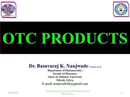 OTC PRODUCTS Dr. Basavaraj K. Nanjwade M. Pharm., Ph. D Department of Pharmaceutics Faculty of Pharmacy Omer Al-Mukhtar University Tobruk, Libya. E-mail: