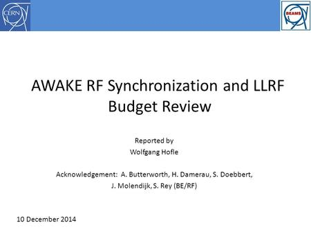 AWAKE RF Synchronization and LLRF Budget Review Reported by Wolfgang Hofle Acknowledgement: A. Butterworth, H. Damerau, S. Doebbert, J. Molendijk, S. Rey.
