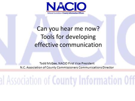 Can you hear me now? Tools for developing effective communication Todd McGee, NACIO First Vice President N.C. Association of County Commissioners Communications.