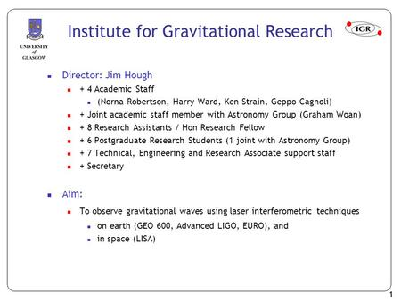 1 Institute for Gravitational Research Director: Jim Hough + 4 Academic Staff (Norna Robertson, Harry Ward, Ken Strain, Geppo Cagnoli) + Joint academic.