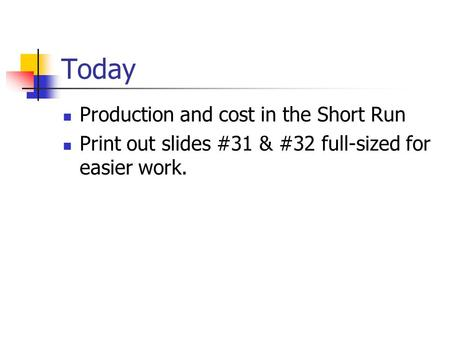 Today Production and cost in the Short Run Print out slides #31 & #32 full-sized for easier work.
