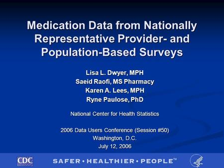 Medication Data from Nationally Representative Provider- <strong>and</strong> Population-Based Surveys Lisa L. Dwyer, MPH Saeid Raofi, MS Pharmacy Karen A. Lees, MPH Ryne.