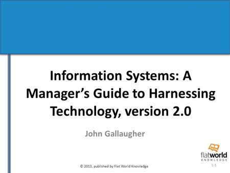 © 2013, published by Flat World Knowledge 1-1 Information Systems: A Manager's Guide to Harnessing Technology, version 2.0 John Gallaugher.