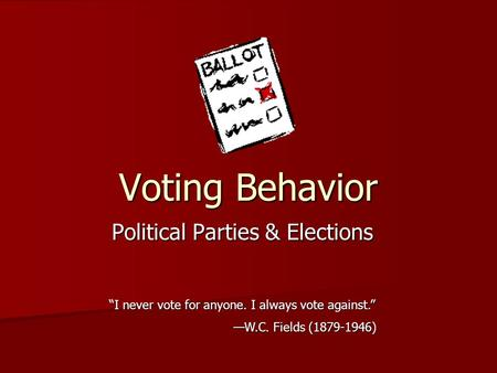 "Voting Behavior Political Parties & Elections ""I never vote for anyone. I always vote against."" —W.C. Fields (1879-1946)"