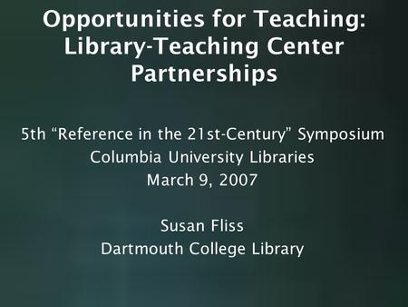 "Opportunities for Teaching: Library-Teaching Center Partnerships 5th ""Reference in the 21st-Century"" Symposium Columbia University Libraries March 9, 2007."