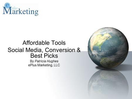 Affordable Tools Social Media, Conversion & Best Picks By Patricia Hughes ePlus Marketing, LLC.
