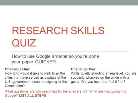 RESEARCH SKILLS QUIZ How to use Google smarter so you're done your paper QUICKER. Challenge One: How long would it take to walk to all the cities that.
