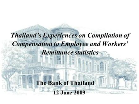 Thailand's Experiences on Compilation of Compensation to Employee and Workers' Remittance statistics 12 June 2009 The Bank of Thailand.