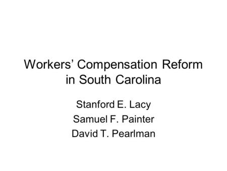 Workers' Compensation Reform in South Carolina Stanford E. Lacy Samuel F. Painter David T. Pearlman.
