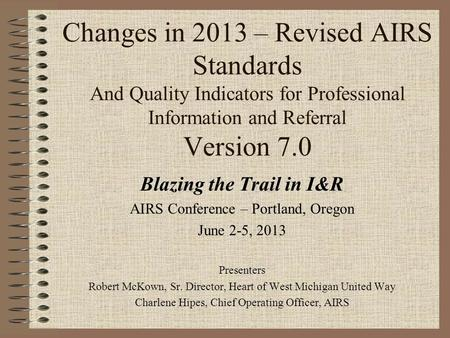 Changes in 2013 – Revised AIRS Standards And Quality Indicators for Professional Information and Referral Version 7.0 Blazing the Trail in I&R AIRS Conference.
