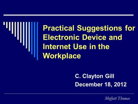Moffatt Thomas Practical Suggestions for Electronic Device and Internet Use in the Workplace C. Clayton Gill December 18, 2012.