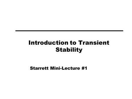 Introduction to Transient Stability Starrett Mini-Lecture #1.